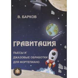 Барков В. Гравитация. Пьесы и джазовые обработки для фортепиано