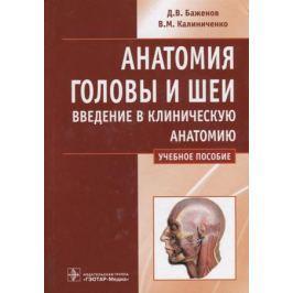 Баженов Д., Калиниченко В. Анатомия головы и шеи. Введение в клиническую анатомию. Учебное пособие