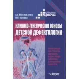 Московкина А., Орлова Н. Клинико-генетические основы детской дефектологии. Учебное пособие
