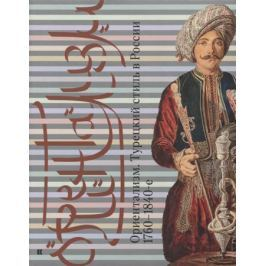 Соснина О., Валькович А. (сост.) Ориентализм. Турецкий стиль в России. 1760-1840-е