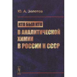 Золотов Ю. Кто был кто в аналитической химии в России и СССР