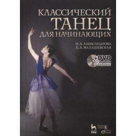 Александрова Н., Малашевская Е. Классический танец для начинающих. Учебное пособие (+ DVD)