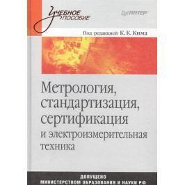 Ким К. (ред.) Метрология стандартизация сертификация и электроизмерительная техника