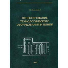 Ковалевский В. Проектирование технологического оборудования и линий
