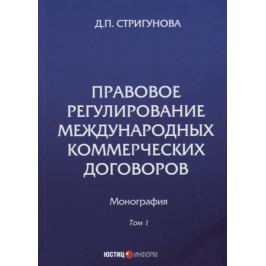 Стригунова Д. Правовое регулирование международных коммерческих договоров. Монография. В 2 томах. Том 1