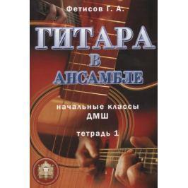 Фетисов Г. Гитара в ансамбле. Начальные классы ДМШ. Тетрадь 1