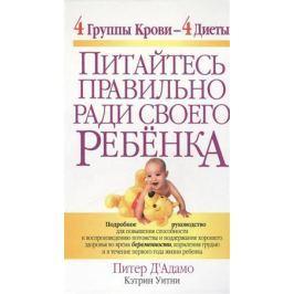 Д'Адамо П., Уитни К. Питайтесь правильно ради своего ребенка. 4 группы крови - 4 диеты
