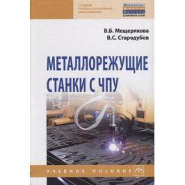 Мещерякова В., Стародубов В. Металлорежущие станки с ЧПУ. Учебное пособие