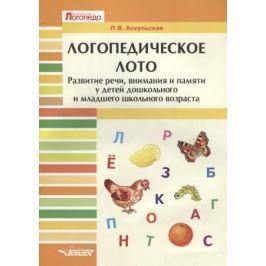 Аскульская Л. Логопедическое лото. Развитие речи, внимания и памяти у детей дошкольного и младшего школьного возраста