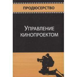Сидоренко В., Криволуцкий Ю., Огурчиков П. (ред.) Управление кинопроектом