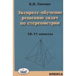 Ситкин Е. Экспресс-обучение решению задач по стереометрии. 10-11 классы