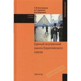 Костюнина Г., Адамчук Н., Баронов В. Единый внутренний рынок Европейского союза. Учебное пособие