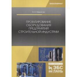 Некрасов В. Проектирование оборудования предприятий строительной индустрии. Учебное пособие