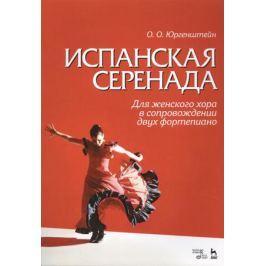 Юргенштейн О. Испанская серенада. Для женского хора в сопровождении двух фортепиано. Учебное пособие