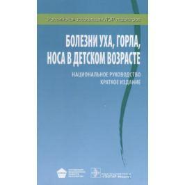 Богомильский М., Чистякова В. (ред.) Болезни уха, горла, носа в детском возрасте. Краткое издание