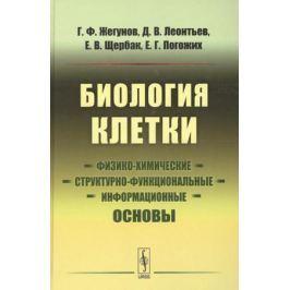 Жегунов Г., Леонтьев Д., Щербак Е., Погожих Е. Биология клетки. Физико-химические, структурно-функциональные и информационные основы