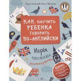 Агальцова М., Гивенталь И. Как научить ребенка говорить по-английски. Игры, песенки и мнемокарточки