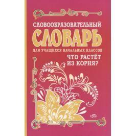 Гуркова И. Словообразовательный словарь для учащихся начальных классов. Что растет из корня?
