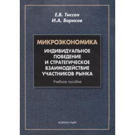 Тиссен Е., Борисов И. Микроэкономика. Индивидуальное поведение и стратегическое взаимодействие участников рынка. Учебное пособие