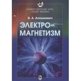 Алешкевич В. Университетский курс общей физики. Электромагнетизм