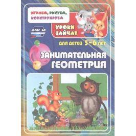 Славина Т., Кудрявцева Е. Занимательная геометрия. Уроки зайчат. Развивающие задания для детей 5-6 лет