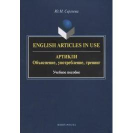 Сергеева Ю. English Articles in Use / Артикли. Объяснение, употребление, тренинг. Учебное пособие