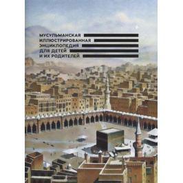 Иниятуллин И., Арифулина М. (сост.) Мусульманская иллюстрированная энциклопедия для детей и их родителей