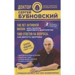Бубновский С. 100 лет активной жизни, или Секреты здорового долголетия. 1000 ответов на вопросы, как вернуть здоровье
