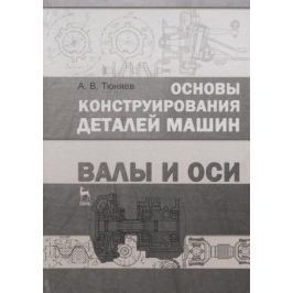 Тюняев А. Основы конструирования деталей машин. Валы и оси