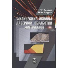 Гладуш Г., Смуров И. Физические основы лазерной обработки материалов