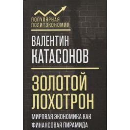 Катасонов В. Золотой лохотрон. Мировая экономика как финансовая пирамида