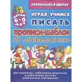 Бондаренко Е. Прописи-шаблон по математике. Играя учимся писать. Детям 4-6 лет