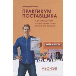 Леонов Д. Практикум поставщика. Как сотрудничать с торговыми сетями и получать прибыль
