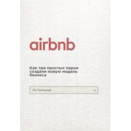 Галлахер Л. Airbnb. Как три простых парня создали новую модель бизнеса