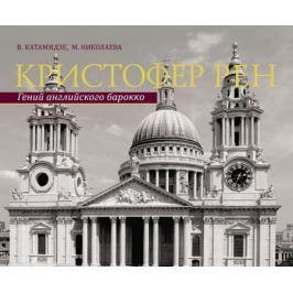 Катамидзе В., Николаева М. Кристофер Рен. Гений английского борокко. Архитектурная биография Лондона
