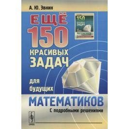 Эвнин А. Ещё 150 красивых задач для будущих математиков: С подробными решениями