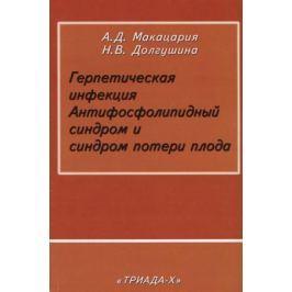 Макацария А., Долгушина Н. Герпетическая инфекция. Антифосфолипидный синдром и синдром потери плода