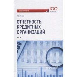 Ганеев Р. Отчетность кредитных организаций. В 2 частях. Часть 1. Учебное пособие