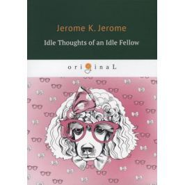 Jerome J. Idle Thoughts of an Idle Fellow