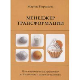 Корсакова М. Менеджер трансформации. Полное практическое руководство по диагностике и развитию компаний