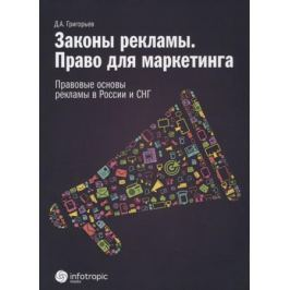 Григорьев Д. Законы рекламы. Право для маркетинга. Правовые основы рекламы в России и СНГ