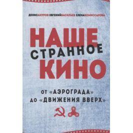 Ануров Д., Васильев Е., Комиссарова Е. Наше странное кино. От