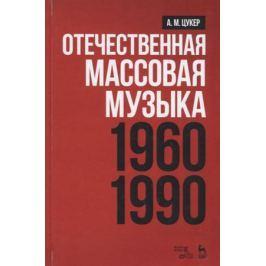 Цукер А. Отечественная массовая музыка. 1960-1990 гг. Учебное пособие