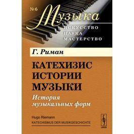 Риман Г. Катехизис истории музыки: История музыкальных форм
