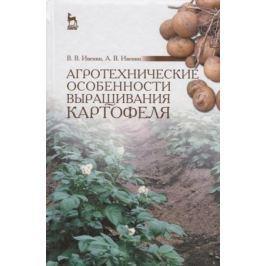 Ивенин В., Ивенин А. Агротехнические особенности выращивания картофеля. Учебное пособие