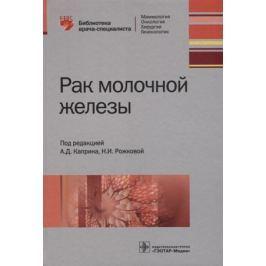 Каприн А., Рожкова Н. (ред.) Рак молочной железы