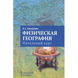 Лазаревич К. Физическая география. Начальный курс. Пособие для учителя