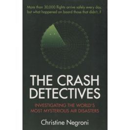 Negroni C. The Crash Detectives. Investigating the World's Most Mysterious Air Disasters
