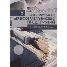 Уласовец В., Чернышев О. Проектирование деревообрабатывающих предприятий. Учебное пособие