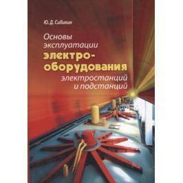 Сибикин Ю. Основы эксплуатации электрооборудования электростанций и подстанций. Учебное пособие для вузов